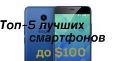 Топ-5 лучших недорогих смартфонов в лиге до $100  по версии Andro-news